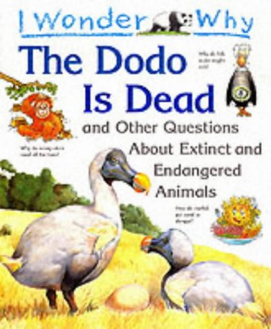 I Wonder Why the Dodo is Dead and Other Stories About Extinct and Endangered Animals (I wonder why series)