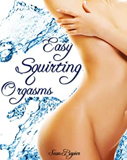 Easy Squirting Orgasms: A Primer to Female Ejaculation and G-spot Pleasure (English Edition) par [Bapier, Sean]