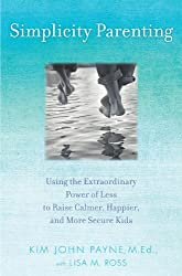 Simplicity Parenting: Using the Extraordinary Power of Less to Raise Calmer, Happier, and More Secure Kids by Kim John Payne (2009-08-25)