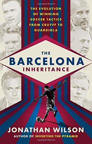 The Barcelona Inheritance: The Evolution of Winning Soccer Tactics from Cruyff to Guardiola por Jonathan Wilson