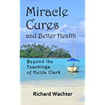 Miracle Cures and Better Health: Beyond the Teachings of Hulda Clark (English Edition)