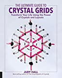The Ultimate Guide to Crystal Grids: Transform Your Life Using the Power of Crystals and Layouts