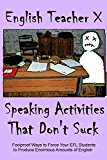 Speaking Activities That Don't Suck: Foolproof Ways to Force Your EFL Students to Produce Enormous Amounts of English (ETX Classroom Guides That Don't Suck Book 2) (English Edition)