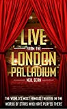 Live from the London Palladium: The World's Most Famous Theatre in the Words of the Stars Who Have Played There