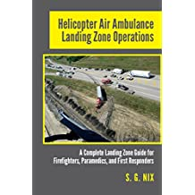 Helicopter Air Ambulance Landing Zone Operations: A Complete Landing Zone Guide for Firefighters, Paramedics, and First Responders (English Edition)