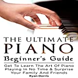The Ultimate Piano Beginner's Guide: Get to Learn the Art of Piano Playing in No Time & Surprise Your Family and Friends