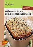 Vollkornbrote aus dem Brotbackautomaten: 70 Rezepte