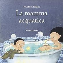 La mamma acquatica. Ediz. illustrata