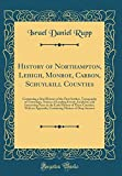 History of Northampton, Lehigh, Monroe, Carbon, Schuylkill Counties: Containing a Brief History of the First Settlers, Topography of Townships, ... Early History of These Counties; With an App