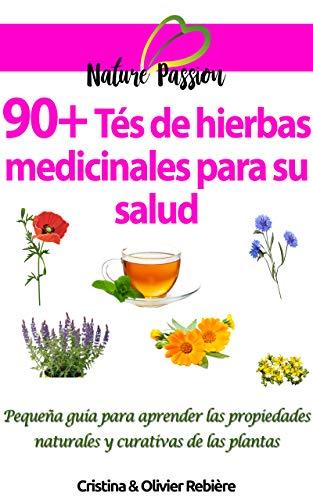 90+ Tés de hierbas medicinales para su salud: Pequeña guía para aprender las propiedades naturales y curativas de las plantas (Nature Passion nº 3)