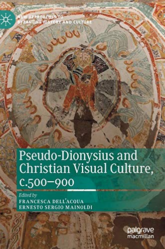 Pseudo-Dionysius and Christian Visual Culture, c.500-900 (New Approaches to Byzantine History and Culture)