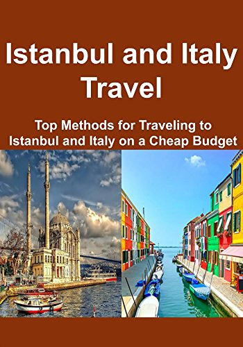 Istanbul and Italy Travel:  Top Methods for Traveling to Istanbul and Italy on a Cheap Budget: (Istanbul, Istanbul Travel Guide, Italy Travel Guide) (English Edition)