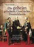 Die geheim gehaltene Geschichte Deutschlands: Was bis heute von Historikern verschwiegen wird - Frank Fabian