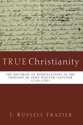 True Christianity: The Doctrine of Dispensations in the Thought of John William Fletcher (1729-1785) by J. Russell Frazier (2014-01-22)