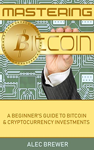 Mastering Bitcoin: A Beginner's Guide To Bitcoin & Cryptocurrency Investments