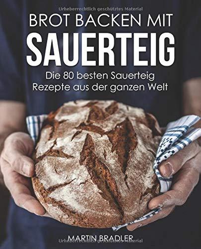 Brot backen mit Sauerteig – Die 80 besten Sauerteig Rezepte aus der ganzen Welt