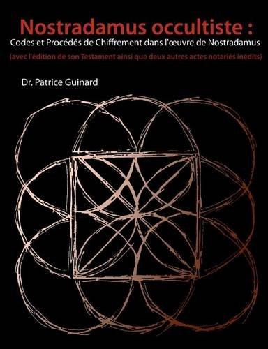 Nostradamus Occultiste: Codes Et Procedes de Chiffrement Dans L' Oeuvre de Nostradamus par Patrice Guinard