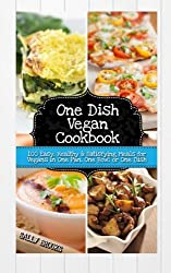 One Dish Vegan Cookbook: 100 Easy, Healthy and Satisfying Meals for Vegans in One Pan, One Bowl or One Dish