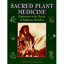 Sacred Plant Medicine: Explorations in the Practice of Indigenous Herbalism: An Introduction to Rituals, Ceremonies and Indigenous Perspectives in the Sacred Use of Plants
