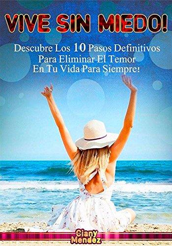 VIVE SIN MIEDO!: Descubre Los 10 Pasos Definitivos Para Eliminar El Temor En Tu Vida Para Siempre!