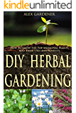 DIY Herbal Gardening: How To Grow The Top Medicinal Plants And Their Uses And Benefits (English Edition)