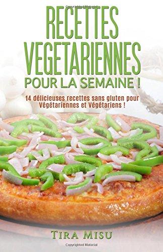 Recettes végétariennes pour la semaine !: 14 recettes sans gluten pour végétariennes et végétariens !: Volume 1 (recette sans gluten, recette minceur, ... recettes vegetariennes, recette de cuisine.) par Tira Misu