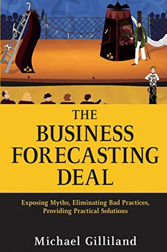 The Business Forecasting Deal: Exposing Myths, Eliminating Bad Practices, Providing Practical Solutions...