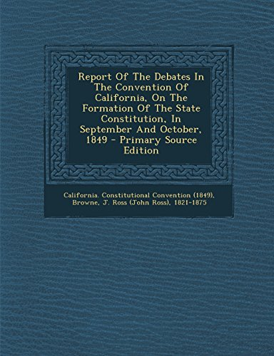 Report Of The Debates In The Convention Of California, On The Formation Of The State Constitution, In September And October, 1849 - Primary Source Edition