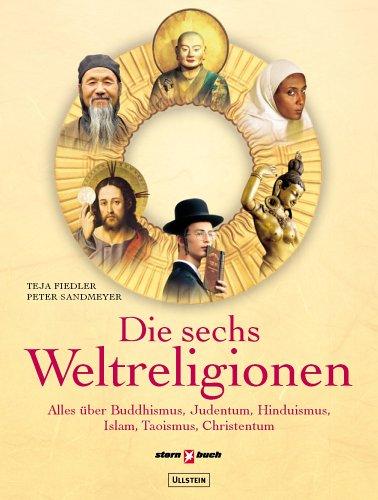 Die sechs Weltreligionen: Alles über Buddhismus, Judentum, Hinduismus, Islam, Taoismus, Christentum