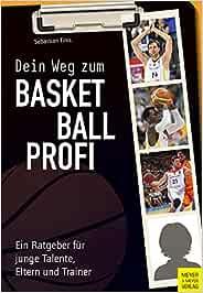 Dein Weg Zum Basketballprofi Ein Ratgeber Für Junge Talente Eltern Und Trainer Sebastian Finis Bücher