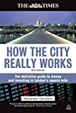 How the City Really Works: The Definitive Guide to Money and Investing in London's Square Mile (Times (Kogan Page))