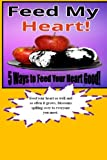 Feed My Heart!: Gifts of spiritual, creative, intellectual, emotional and social motivations feeding your heart good. These five fun, exciting, and heart real good Today, Tomorrow and Forever!