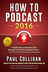 How To Podcast 2016: Four Simple Steps To Broadcast Your Message To The Entire Connected Planet ... Even If You Don't Know Where To Start (English Edition)