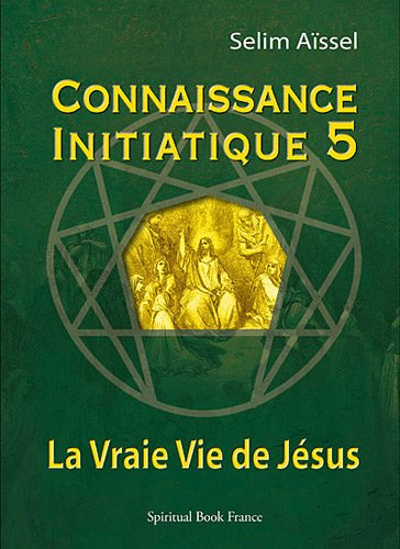 Connaissance Initiatique 5 : La Vraie Vie de Jésus par Selim AÏSSEL