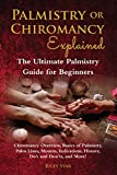 Palmistry or Chiromancy Explained: Chiromancy Overview, Basics of Palmistry, Palm Lines, Mounts, Indications, History, Do's and Don'ts, and More! The Ultimate Palmistry Guide for Beginners