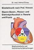 Bioelektronik nach Vincent Säuren-Basen-, Wasser und Elektrolyt-Haushalt in Theorie und Praxis: Biophysikalische und biochemische Betrachtungen - Helmut Elmau