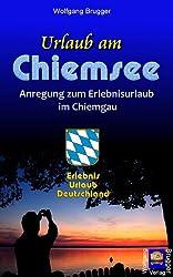 Urlaub am Chiemsee - Anregung zum Erlebnisurlaub im Chiemgau (Erlebnis Urlaub Deutschland 4)