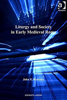 Liturgy and Society in Early Medieval Rome (Church, Faith and Culture in the Medieval West) by [Romano, John F, Dr]