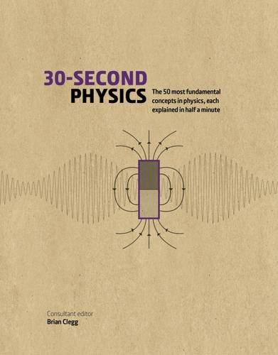 30-Second Physics: The 50 Most Fundamental Concepts in Physics, Each Explained in Half a Minute by Brian Clegg (2016-02-09)
