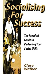 Socialising for Success: The Practical Guide to Perfecting Your Social Skills