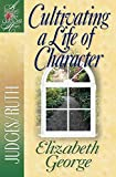 Cultivating a Life of Character: Judges/Ruth (A Woman After God's Own Heart)