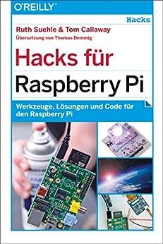 Hacks für Raspberry Pi: Werkzeuge, Lösungen und Code für den Raspberry Pi