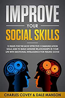 Improve Your Social Skills: 12 Rules for The Most Effective Communication Skills and to Build Genuine Relationships in Your Life with Emotional Intelligence for Feeling Good (English Edition) di [Covey, Charles, Manson, Dale]