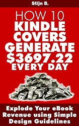 How 10 Kindle Covers Generate $3697.22  Every Day - Explode Your eBook Revenue using Simple Design Guidelines (English Edition)