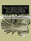 Binary Options Hack The 24/7 Money-Making Machine From Home: Crushing It With Money That Never Sleeps (Trade & Grow Rich)