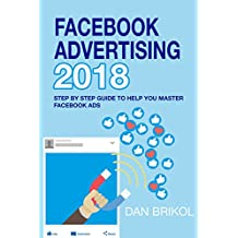 Facebook Advertising 2018: Step By Step Guide To Help You Master Facebook Ads (English Edition)