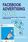 Facebook Advertising 2018: The Step By Step Guide To Help You Master Facebook Ads