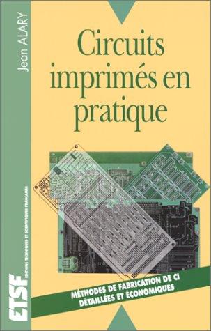 CIRCUITS IMPRIMES EN PRATIQUE. Méthodes de fabrication de circuits imprimés, détaillées et économiques. par Jean Alary