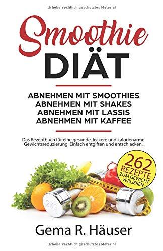 Smoothie Diät 262 Rezepte zum Gewicht verlieren. Abnehmen mit Smoothies. Abnehmen mit Shakes. Abnehmen mit Lassis. Abnehmen mit Kaffee. Das Rezeptbuch ... Einfach entgiften und entschlacken.