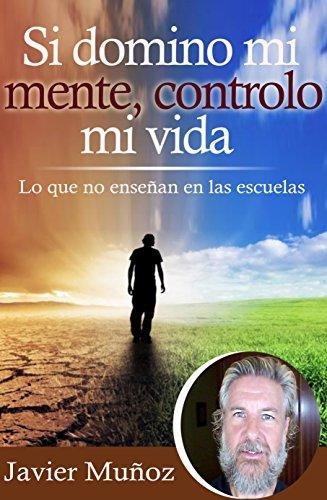 Si domino mi mente, controlo mi vida: Lo que no enseñan en las escuelas. por Javier Muñoz